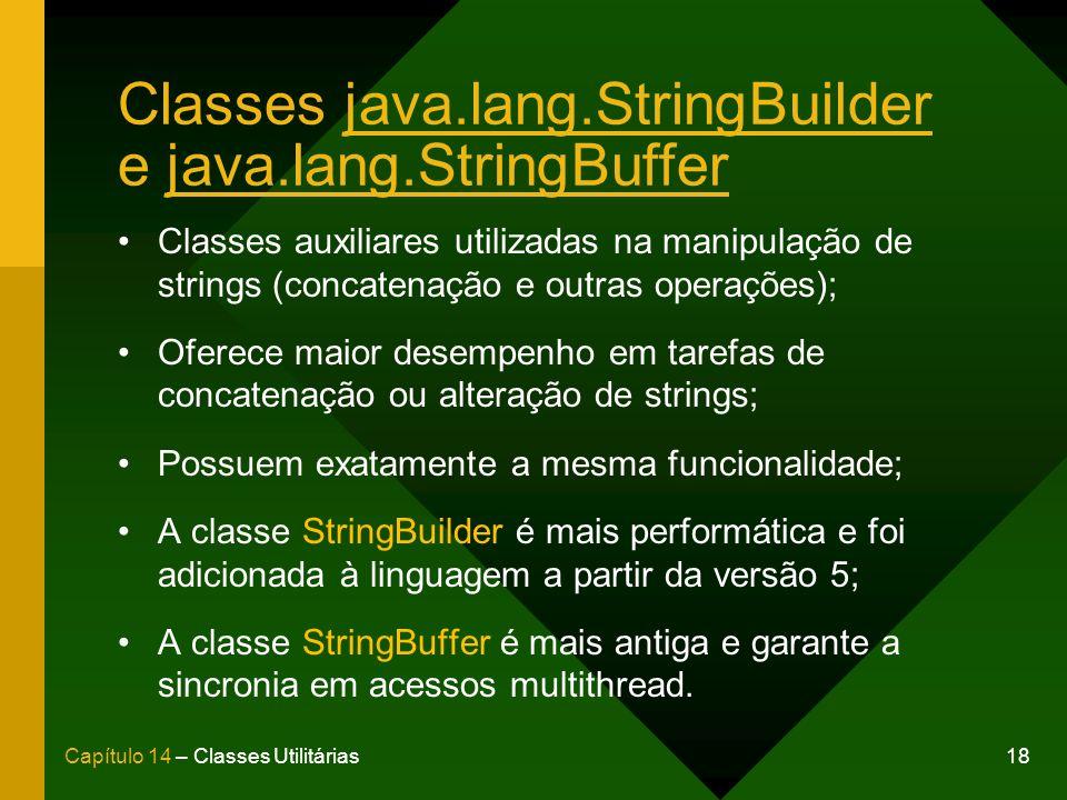 18Capítulo 14 – Classes Utilitárias Classes java.lang.StringBuilder e java.lang.StringBuffer Classes auxiliares utilizadas na manipulação de strings (concatenação e outras operações); Oferece maior desempenho em tarefas de concatenação ou alteração de strings; Possuem exatamente a mesma funcionalidade; A classe StringBuilder é mais performática e foi adicionada à linguagem a partir da versão 5; A classe StringBuffer é mais antiga e garante a sincronia em acessos multithread.
