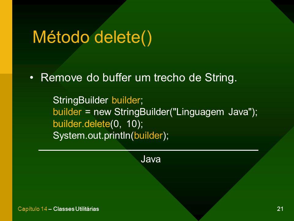 21Capítulo 14 – Classes Utilitárias Método delete() Remove do buffer um trecho de String. StringBuilder builder; builder = new StringBuilder(