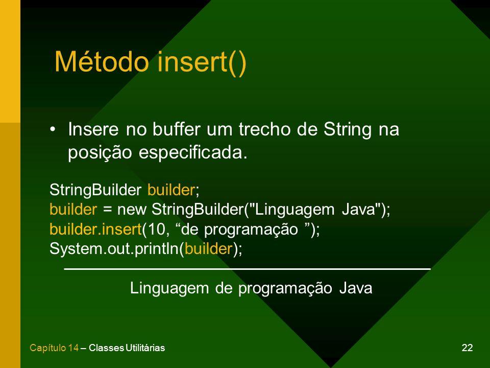 22Capítulo 14 – Classes Utilitárias Método insert() Insere no buffer um trecho de String na posição especificada. StringBuilder builder; builder = new
