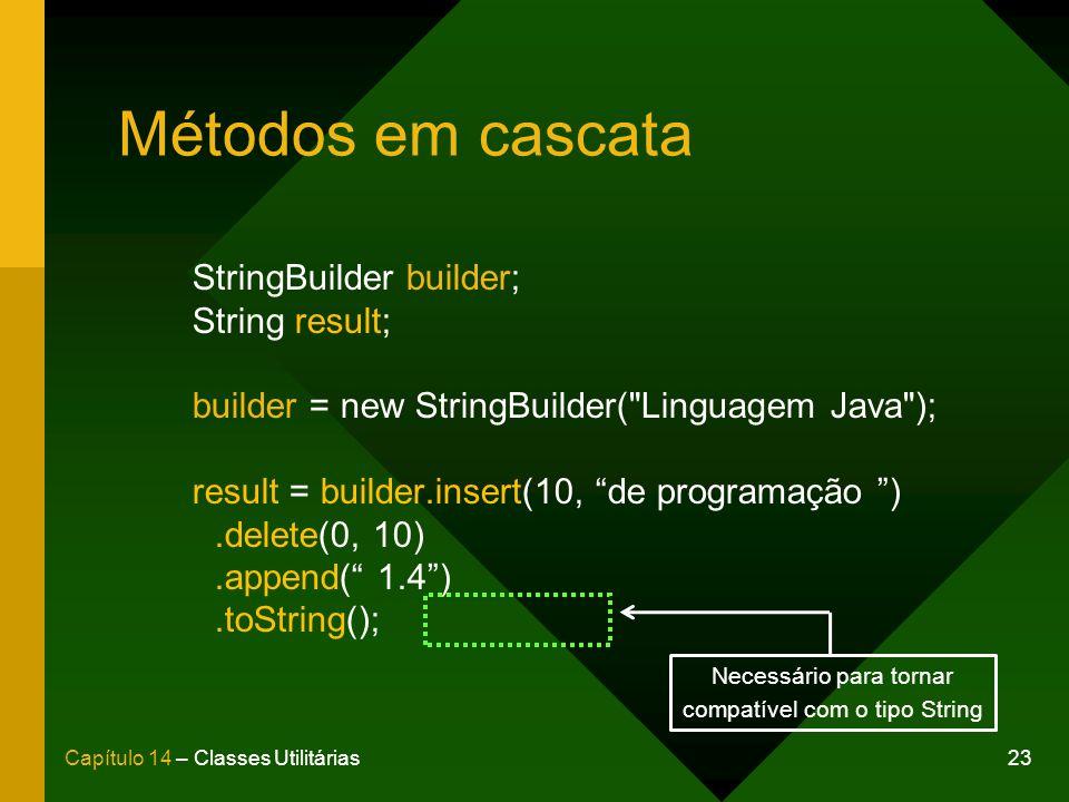 23Capítulo 14 – Classes Utilitárias Métodos em cascata StringBuilder builder; String result; builder = new StringBuilder( Linguagem Java ); result = builder.insert(10, de programação ).delete(0, 10).append( 1.4).toString(); Necessário para tornar compatível com o tipo String