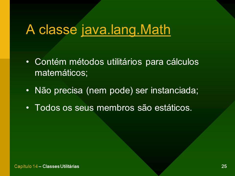 25Capítulo 14 – Classes Utilitárias A classe java.lang.Math Contém métodos utilitários para cálculos matemáticos; Não precisa (nem pode) ser instanciada; Todos os seus membros são estáticos.