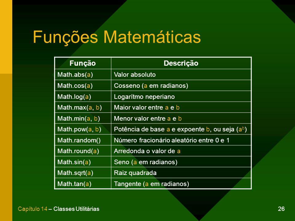 26Capítulo 14 – Classes Utilitárias Funções Matemáticas FunçãoDescrição Math.abs(a)Valor absoluto Math.cos(a)Cosseno (a em radianos) Math.log(a)Logarítmo neperiano Math.max(a, b)Maior valor entre a e b Math.min(a, b)Menor valor entre a e b Math.pow(a, b)Potência de base a e expoente b, ou seja (a b ) Math.random()Número fracionário aleatório entre 0 e 1 Math.round(a)Arredonda o valor de a Math.sin(a)Seno (a em radianos) Math.sqrt(a)Raiz quadrada Math.tan(a)Tangente (a em radianos)