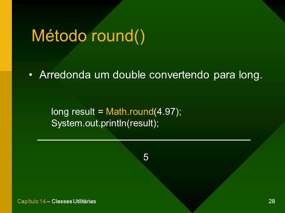 28Capítulo 14 – Classes Utilitárias Método round() Arredonda um double convertendo para long. long result = Math.round(4.97); System.out.println(resul
