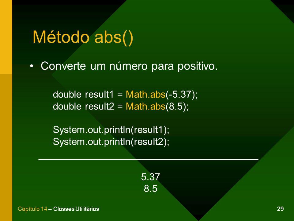 29Capítulo 14 – Classes Utilitárias Método abs() Converte um número para positivo. double result1 = Math.abs(-5.37); double result2 = Math.abs(8.5); S