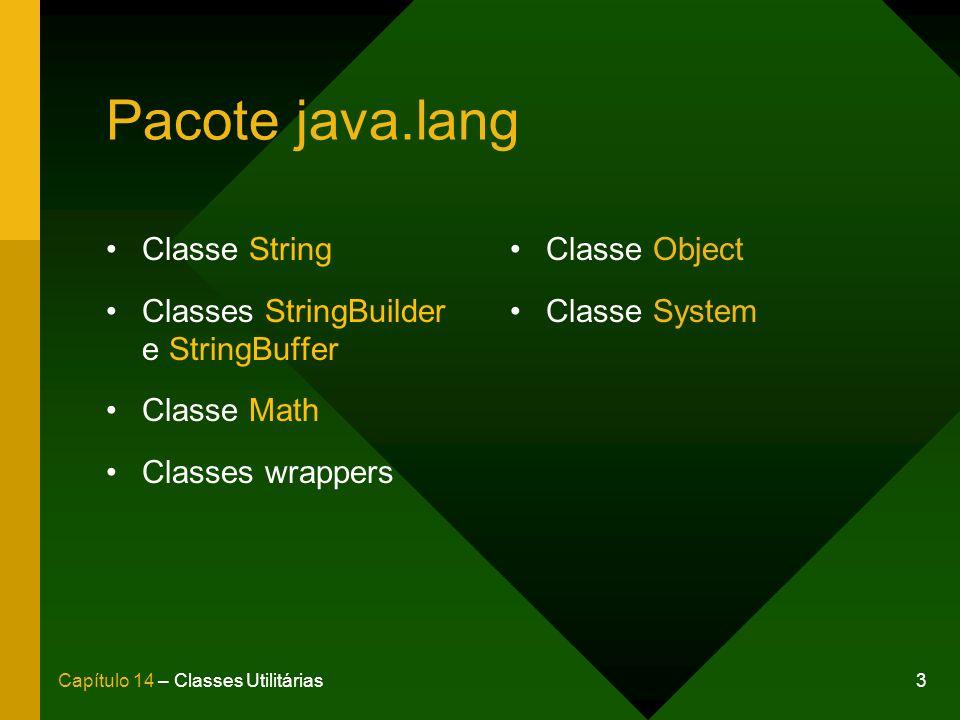 3Capítulo 14 – Classes Utilitárias Pacote java.lang Classe String Classes StringBuilder e StringBuffer Classe Math Classes wrappers Classe Object Clas