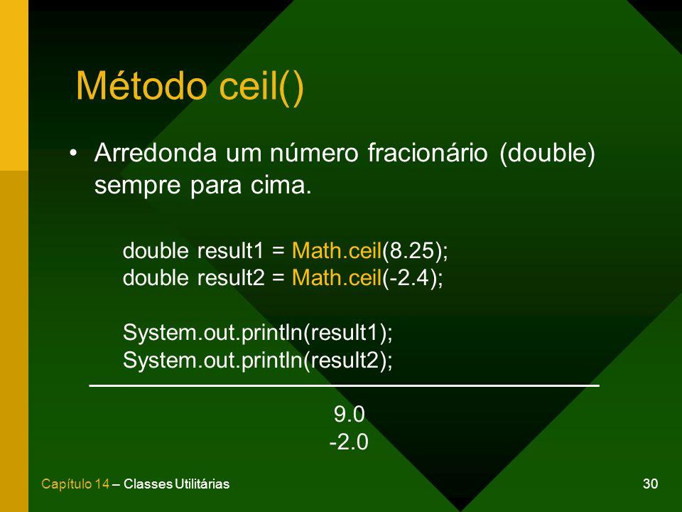 30Capítulo 14 – Classes Utilitárias Método ceil() Arredonda um número fracionário (double) sempre para cima. double result1 = Math.ceil(8.25); double