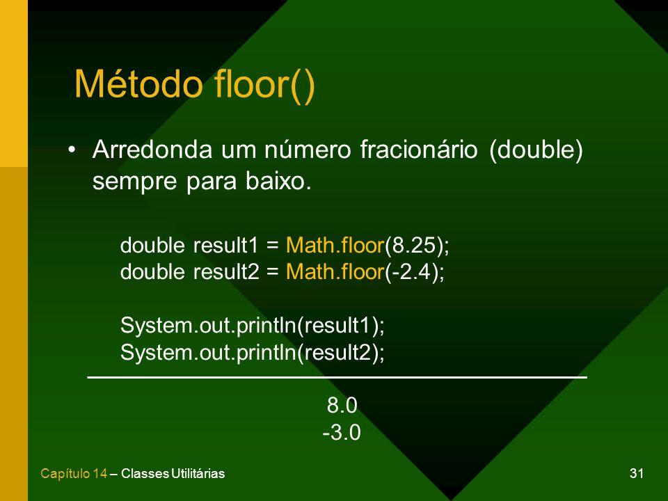 31Capítulo 14 – Classes Utilitárias Método floor() Arredonda um número fracionário (double) sempre para baixo. double result1 = Math.floor(8.25); doub