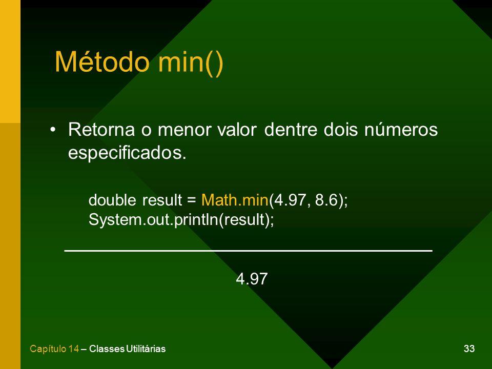 33Capítulo 14 – Classes Utilitárias Método min() Retorna o menor valor dentre dois números especificados. double result = Math.min(4.97, 8.6); System.