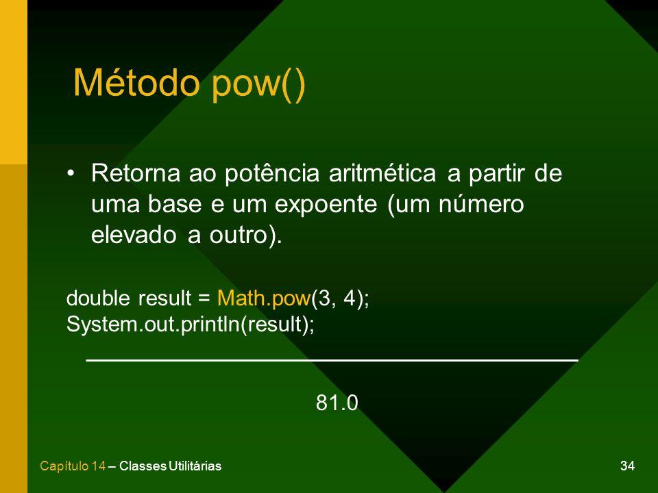 34Capítulo 14 – Classes Utilitárias Método pow() Retorna ao potência aritmética a partir de uma base e um expoente (um número elevado a outro).