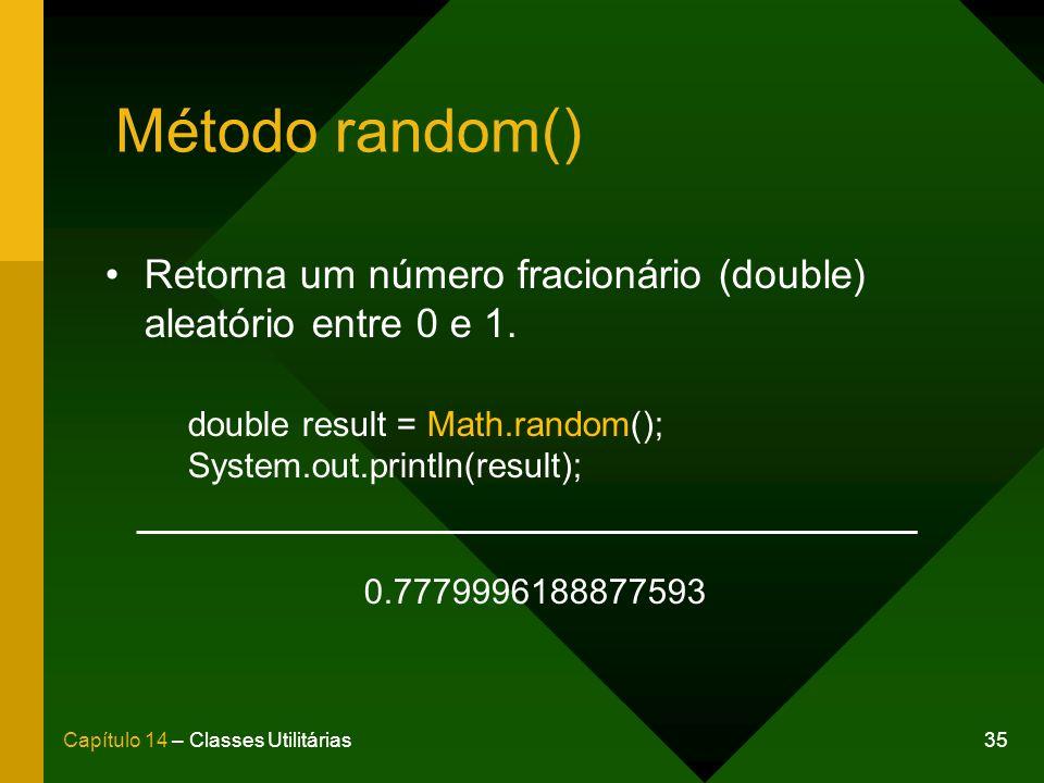 35Capítulo 14 – Classes Utilitárias Método random() Retorna um número fracionário (double) aleatório entre 0 e 1. double result = Math.random(); Syste