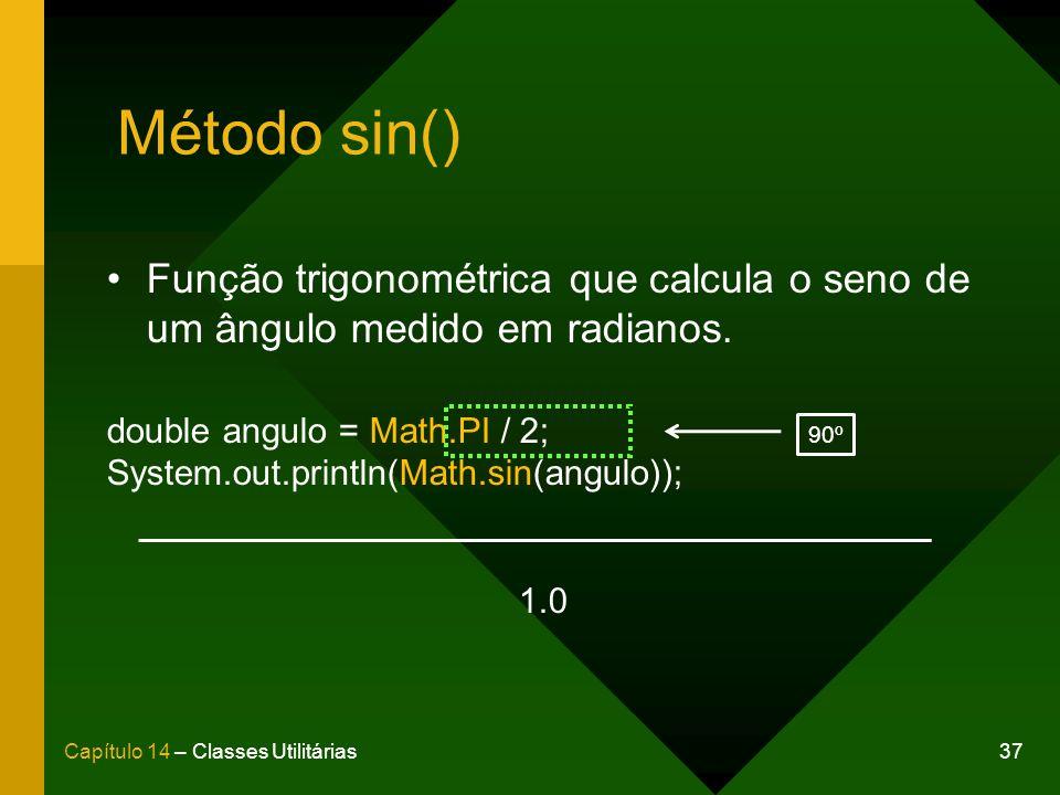 37Capítulo 14 – Classes Utilitárias Método sin() Função trigonométrica que calcula o seno de um ângulo medido em radianos. double angulo = Math.PI / 2