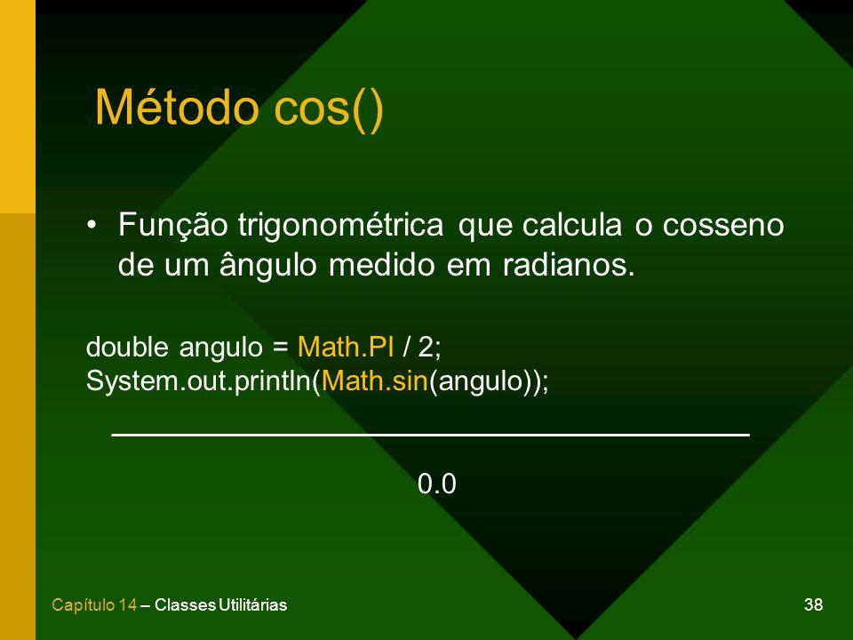 38Capítulo 14 – Classes Utilitárias Método cos() Função trigonométrica que calcula o cosseno de um ângulo medido em radianos. double angulo = Math.PI