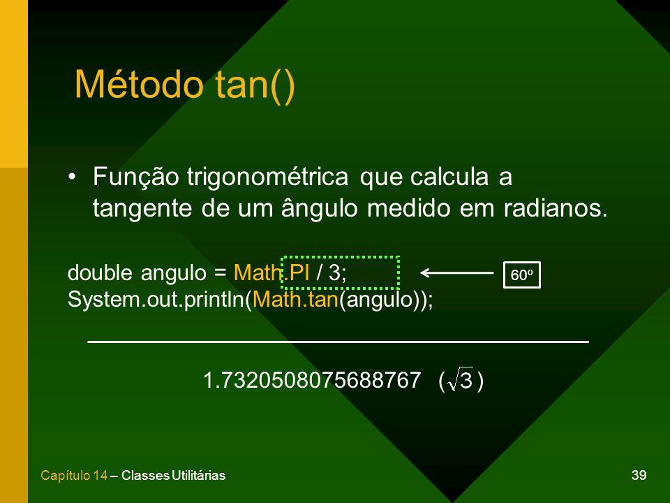 39Capítulo 14 – Classes Utilitárias Método tan() Função trigonométrica que calcula a tangente de um ângulo medido em radianos. double angulo = Math.PI