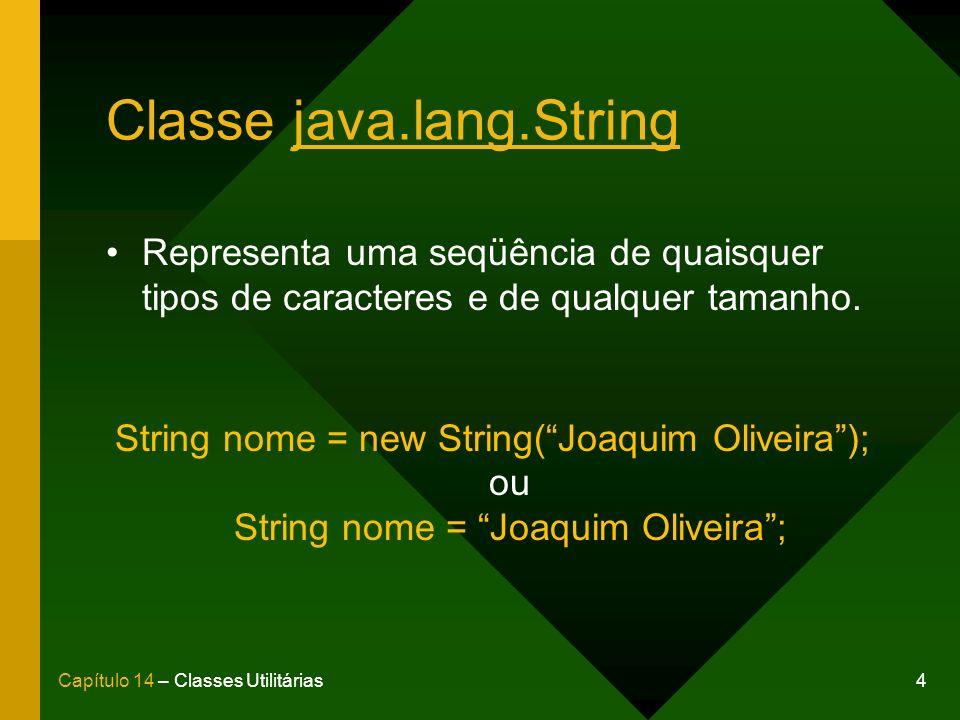 5Capítulo 14 – Classes Utilitárias Métodos de um String SintaxeResultado frase1.length()14 frase1.charAt(1)i frase1.equals(frase2)false frase1.equalsIgnoreCase(frase2)true frase1.indexOf(J)10 frase1.concat( versão 6);Linguagem Java versão 6 frase1.replaceAll(Java, Delphi)Linguagem Delphi frase1.substring(3, 5)gu frase1.toLowerCase()linguagem java frase1.toUpperCase()LINGUAGEM JAVA Considere os Strings abaixo: String frase1 = Linguagem Java; String frase2 = LINGUAGEM JAVA;