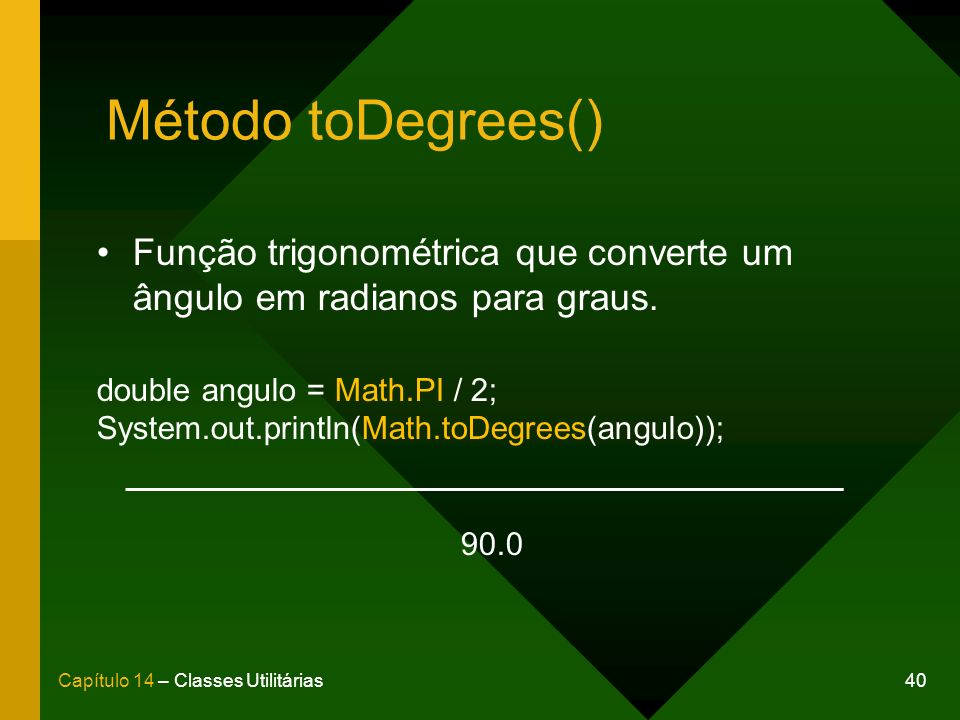 40Capítulo 14 – Classes Utilitárias Método toDegrees() Função trigonométrica que converte um ângulo em radianos para graus. double angulo = Math.PI /