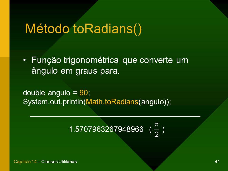41Capítulo 14 – Classes Utilitárias Método toRadians() Função trigonométrica que converte um ângulo em graus para. double angulo = 90; System.out.prin