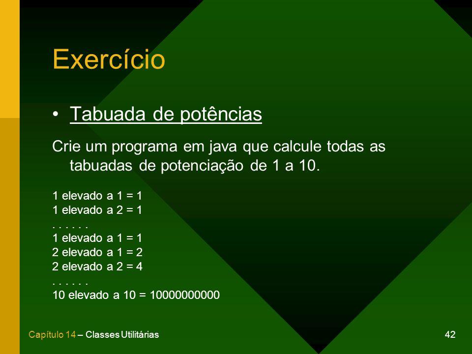 42Capítulo 14 – Classes Utilitárias Exercício Tabuada de potências Crie um programa em java que calcule todas as tabuadas de potenciação de 1 a 10. 1
