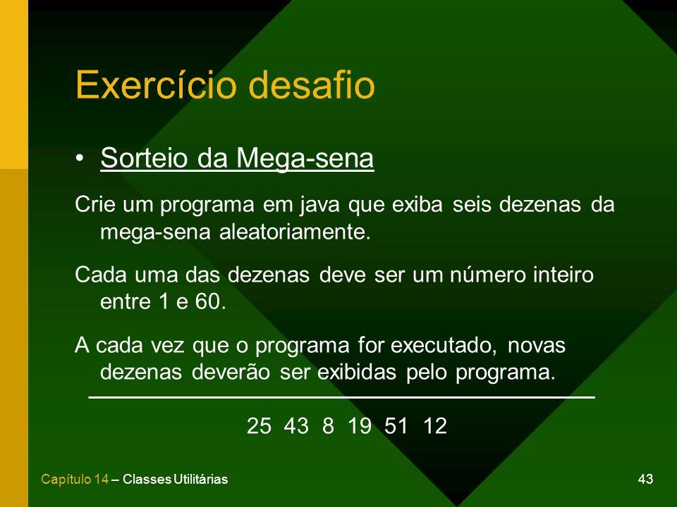 43Capítulo 14 – Classes Utilitárias Exercício desafio Sorteio da Mega-sena Crie um programa em java que exiba seis dezenas da mega-sena aleatoriamente