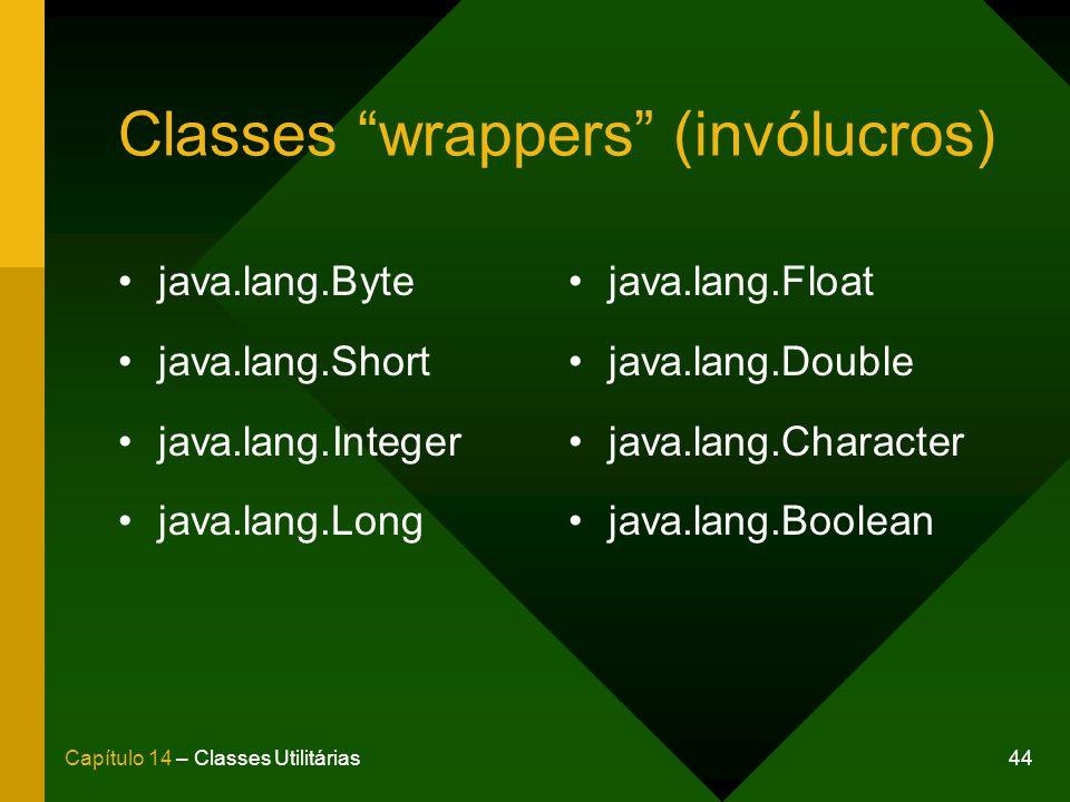 44Capítulo 14 – Classes Utilitárias Classes wrappers (invólucros) java.lang.Byte java.lang.Short java.lang.Integer java.lang.Long java.lang.Float java