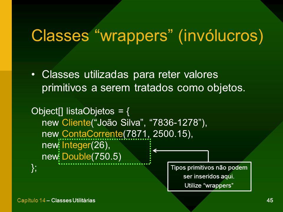45Capítulo 14 – Classes Utilitárias Classes wrappers (invólucros) Classes utilizadas para reter valores primitivos a serem tratados como objetos. Obje