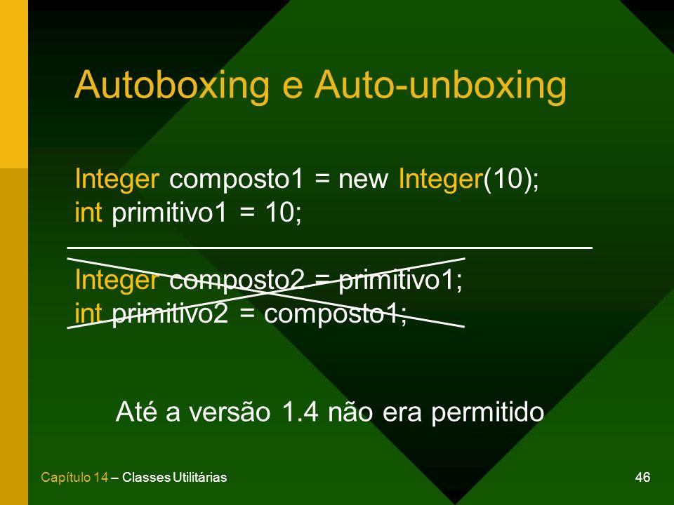 46Capítulo 14 – Classes Utilitárias Autoboxing e Auto-unboxing Integer composto1 = new Integer(10); int primitivo1 = 10; Integer composto2 = primitivo