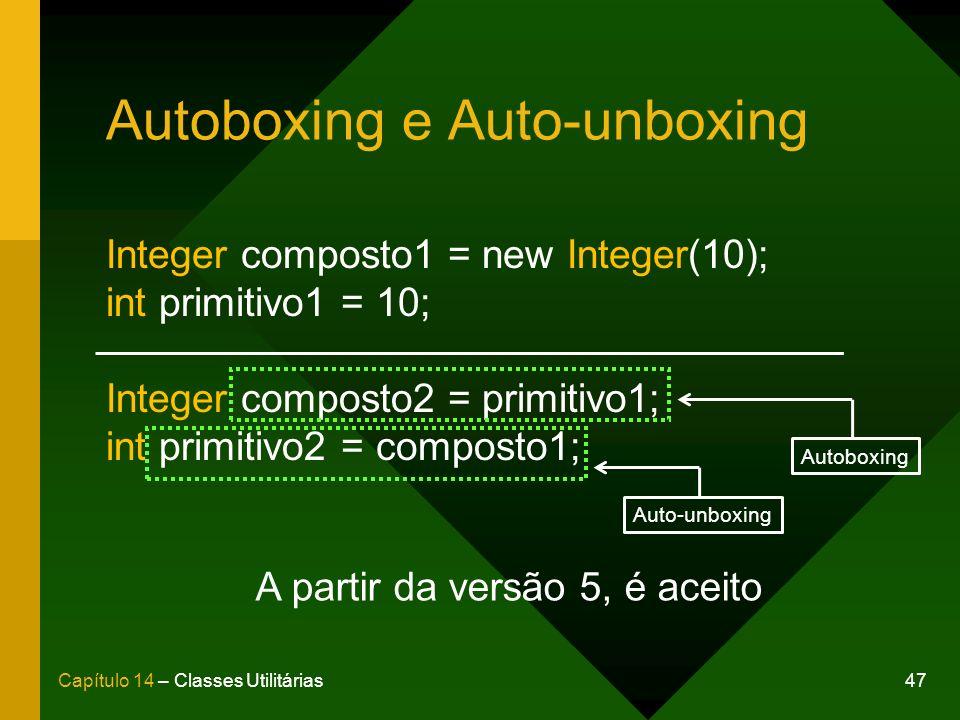 47Capítulo 14 – Classes Utilitárias Autoboxing e Auto-unboxing Integer composto1 = new Integer(10); int primitivo1 = 10; Integer composto2 = primitivo1; int primitivo2 = composto1; A partir da versão 5, é aceito Autoboxing Auto-unboxing