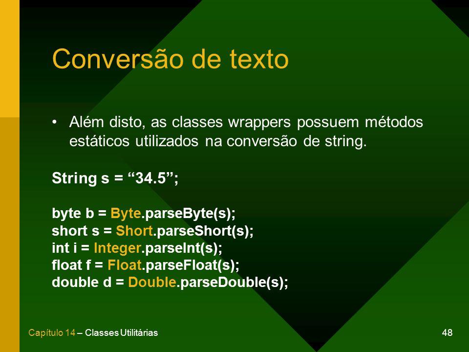 48Capítulo 14 – Classes Utilitárias Conversão de texto Além disto, as classes wrappers possuem métodos estáticos utilizados na conversão de string. St