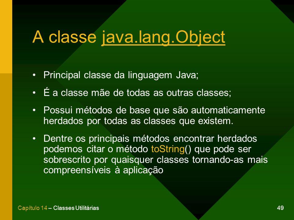 49Capítulo 14 – Classes Utilitárias A classe java.lang.Object Principal classe da linguagem Java; É a classe mãe de todas as outras classes; Possui métodos de base que são automaticamente herdados por todas as classes que existem.