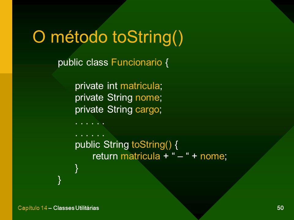 50Capítulo 14 – Classes Utilitárias O método toString() public class Funcionario { private int matricula; private String nome; private String cargo;...