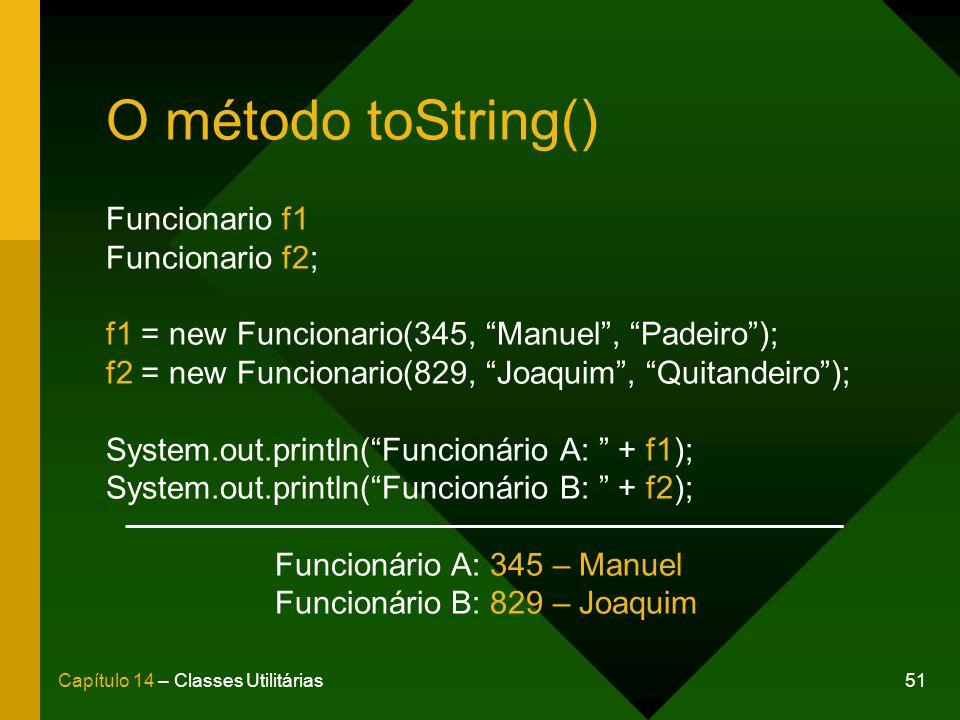 51Capítulo 14 – Classes Utilitárias O método toString() Funcionario f1 Funcionario f2; f1 = new Funcionario(345, Manuel, Padeiro); f2 = new Funcionario(829, Joaquim, Quitandeiro); System.out.println(Funcionário A: + f1); System.out.println(Funcionário B: + f2); Funcionário A: 345 – Manuel Funcionário B: 829 – Joaquim