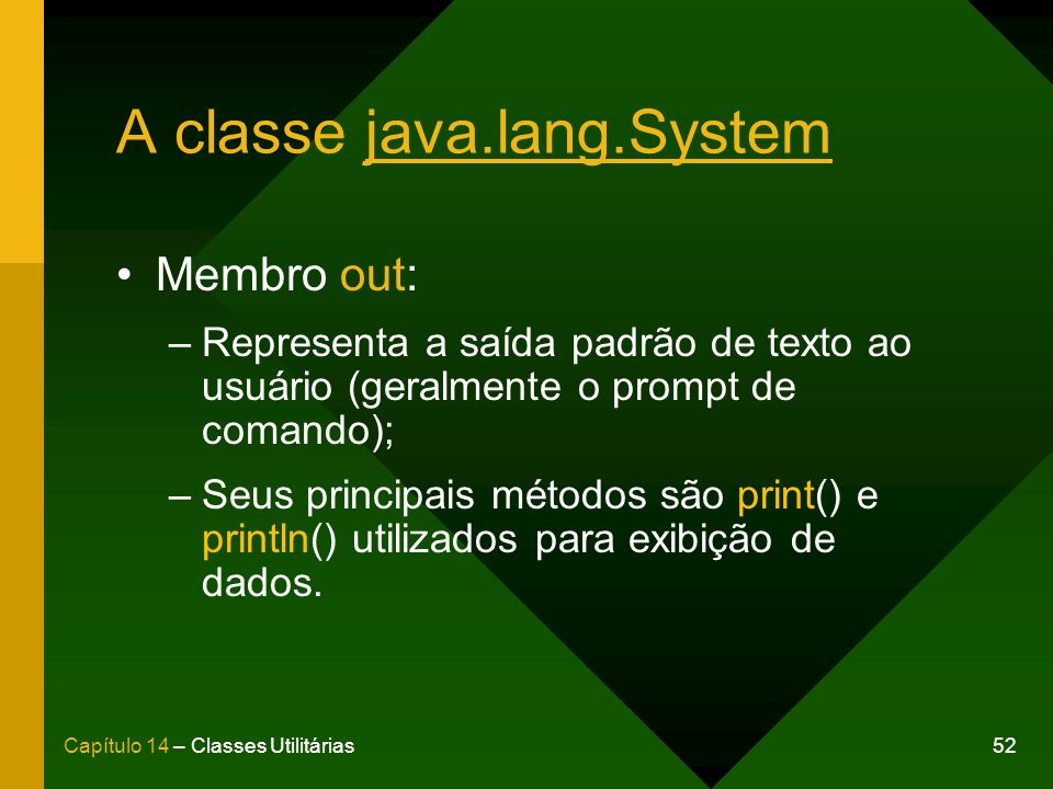 52Capítulo 14 – Classes Utilitárias A classe java.lang.System Membro out: –Representa a saída padrão de texto ao usuário (geralmente o prompt de comando); –Seus principais métodos são print() e println() utilizados para exibição de dados.