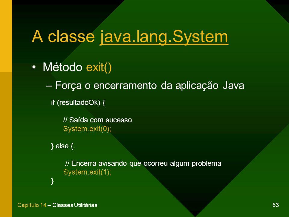 53Capítulo 14 – Classes Utilitárias A classe java.lang.System Método exit() –Força o encerramento da aplicação Java if (resultadoOk) { // Saída com su