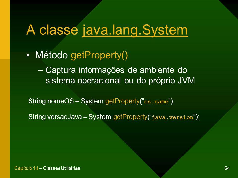 54Capítulo 14 – Classes Utilitárias A classe java.lang.System Método getProperty() –Captura informações de ambiente do sistema operacional ou do próprio JVM String nomeOS = System.getProperty( os.name ); String versaoJava = System.getProperty( java.version );
