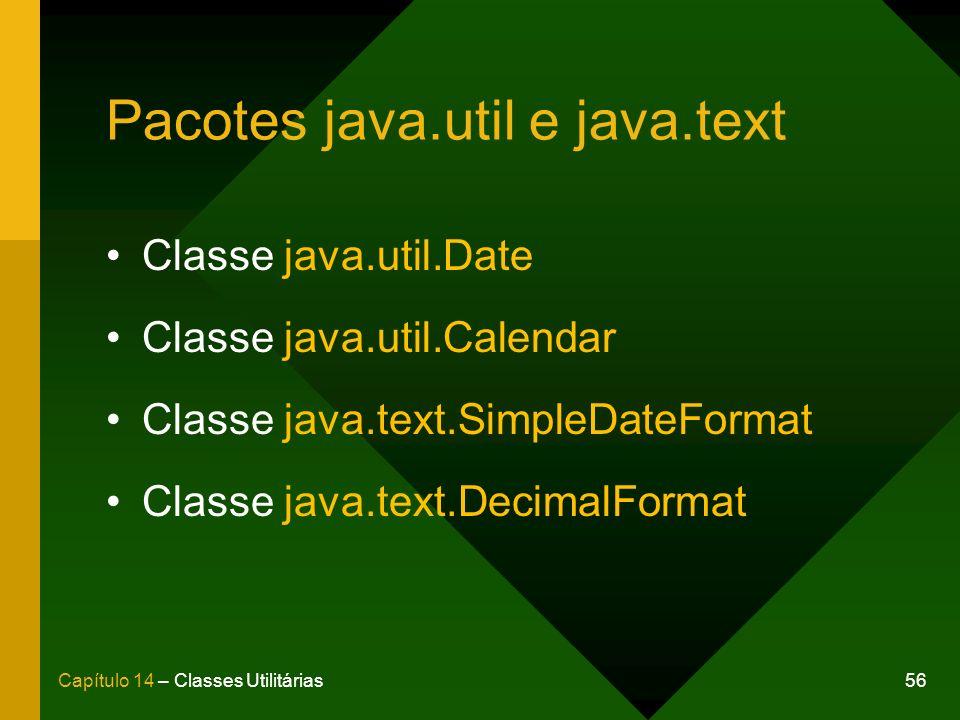 56Capítulo 14 – Classes Utilitárias Pacotes java.util e java.text Classe java.util.Date Classe java.util.Calendar Classe java.text.SimpleDateFormat Classe java.text.DecimalFormat