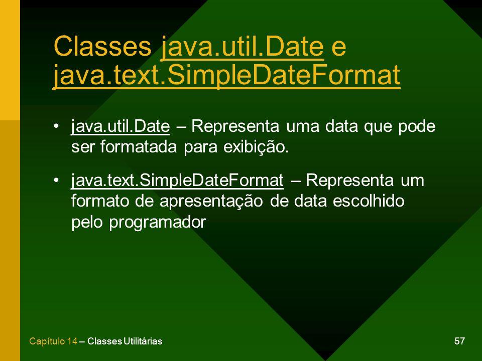 57Capítulo 14 – Classes Utilitárias Classes java.util.Date e java.text.SimpleDateFormat java.util.Date – Representa uma data que pode ser formatada pa