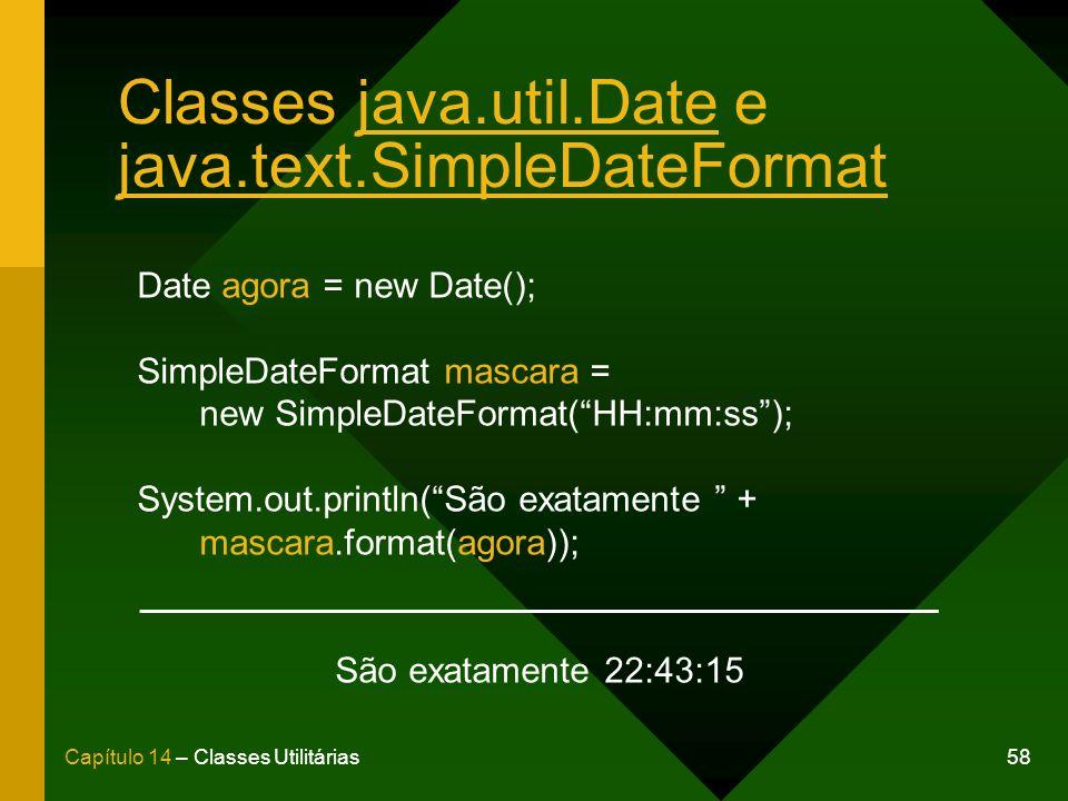 58Capítulo 14 – Classes Utilitárias Classes java.util.Date e java.text.SimpleDateFormat Date agora = new Date(); SimpleDateFormat mascara = new SimpleDateFormat(HH:mm:ss); System.out.println(São exatamente + mascara.format(agora)); São exatamente 22:43:15
