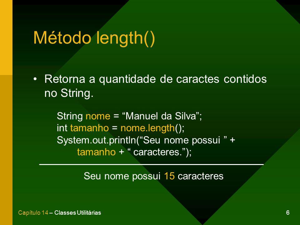 6Capítulo 14 – Classes Utilitárias Método length() Retorna a quantidade de caractes contidos no String. String nome = Manuel da Silva; int tamanho = n