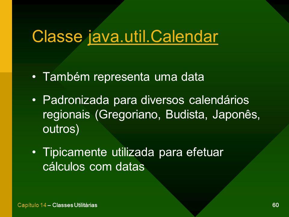 60Capítulo 14 – Classes Utilitárias Classe java.util.Calendar Também representa uma data Padronizada para diversos calendários regionais (Gregoriano, Budista, Japonês, outros) Tipicamente utilizada para efetuar cálculos com datas