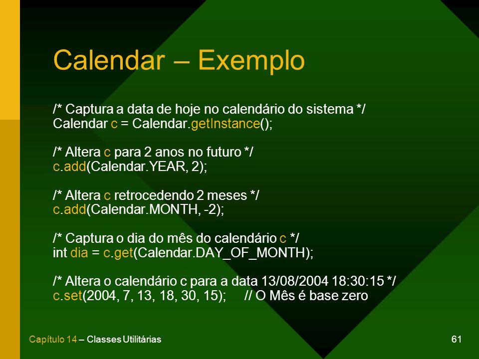61Capítulo 14 – Classes Utilitárias Calendar – Exemplo /* Captura a data de hoje no calendário do sistema */ Calendar c = Calendar.getInstance(); /* Altera c para 2 anos no futuro */ c.add(Calendar.YEAR, 2); /* Altera c retrocedendo 2 meses */ c.add(Calendar.MONTH, -2); /* Captura o dia do mês do calendário c */ int dia = c.get(Calendar.DAY_OF_MONTH); /* Altera o calendário c para a data 13/08/2004 18:30:15 */ c.set(2004, 7, 13, 18, 30, 15);// O Mês é base zero