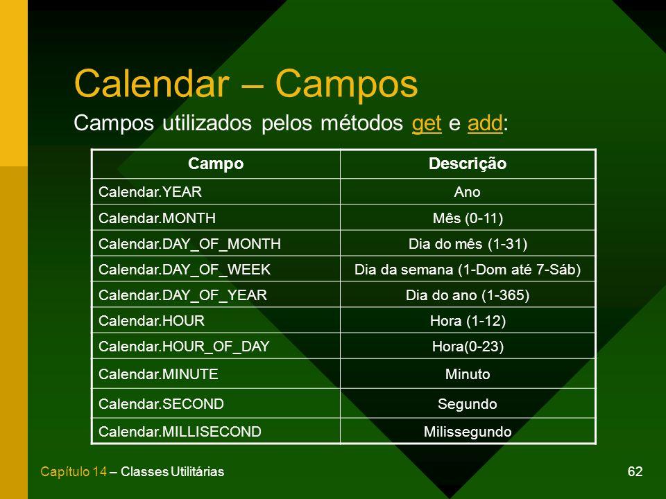 62Capítulo 14 – Classes Utilitárias Calendar – Campos Campos utilizados pelos métodos get e add: CampoDescrição Calendar.YEARAno Calendar.MONTHMês (0-11) Calendar.DAY_OF_MONTHDia do mês (1-31) Calendar.DAY_OF_WEEKDia da semana (1-Dom até 7-Sáb) Calendar.DAY_OF_YEARDia do ano (1-365) Calendar.HOURHora (1-12) Calendar.HOUR_OF_DAYHora(0-23) Calendar.MINUTEMinuto Calendar.SECONDSegundo Calendar.MILLISECONDMilissegundo