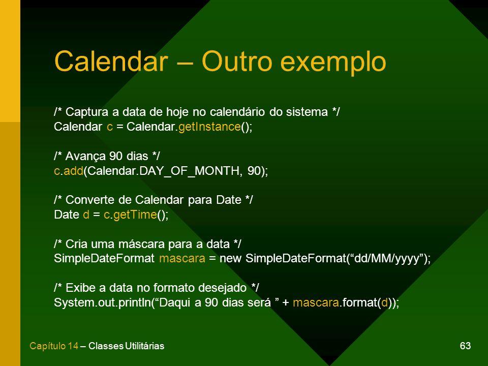 63Capítulo 14 – Classes Utilitárias Calendar – Outro exemplo /* Captura a data de hoje no calendário do sistema */ Calendar c = Calendar.getInstance(); /* Avança 90 dias */ c.add(Calendar.DAY_OF_MONTH, 90); /* Converte de Calendar para Date */ Date d = c.getTime(); /* Cria uma máscara para a data */ SimpleDateFormat mascara = new SimpleDateFormat(dd/MM/yyyy); /* Exibe a data no formato desejado */ System.out.println(Daqui a 90 dias será + mascara.format(d));