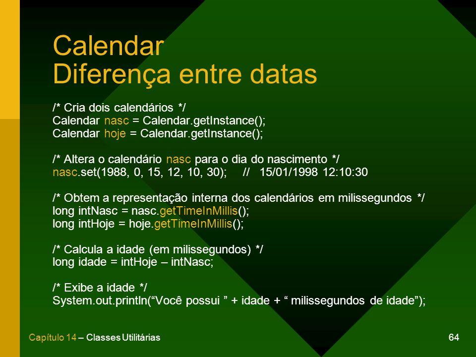 64Capítulo 14 – Classes Utilitárias Calendar Diferença entre datas /* Cria dois calendários */ Calendar nasc = Calendar.getInstance(); Calendar hoje = Calendar.getInstance(); /* Altera o calendário nasc para o dia do nascimento */ nasc.set(1988, 0, 15, 12, 10, 30);// 15/01/1998 12:10:30 /* Obtem a representação interna dos calendários em milissegundos */ long intNasc = nasc.getTimeInMillis(); long intHoje = hoje.getTimeInMillis(); /* Calcula a idade (em milissegundos) */ long idade = intHoje – intNasc; /* Exibe a idade */ System.out.println(Você possui + idade + milissegundos de idade);