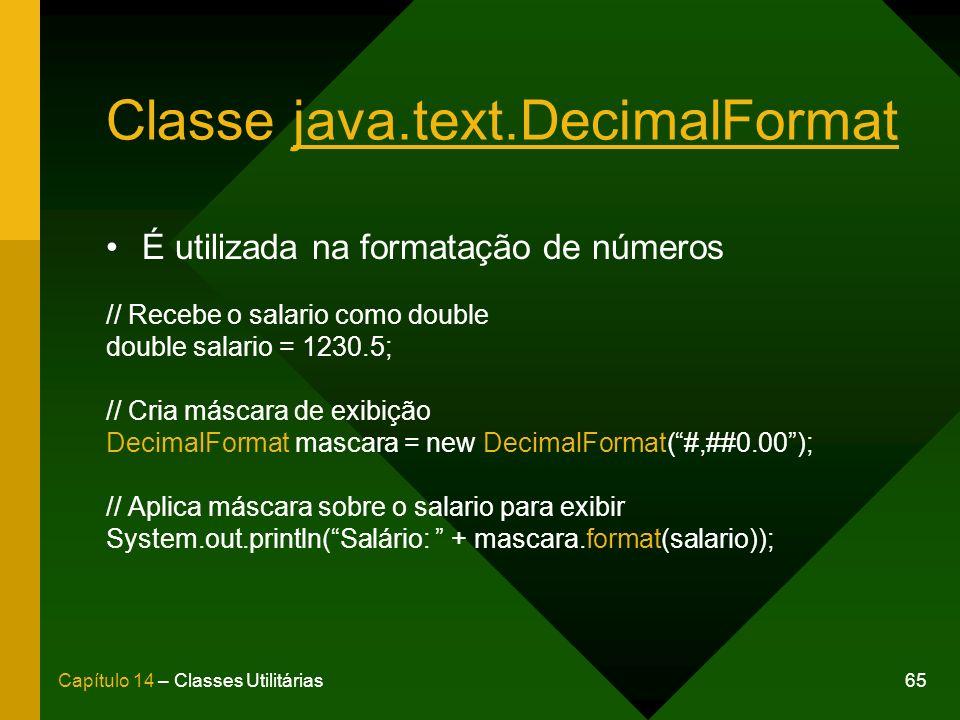 65Capítulo 14 – Classes Utilitárias Classe java.text.DecimalFormat É utilizada na formatação de números // Recebe o salario como double double salario = 1230.5; // Cria máscara de exibição DecimalFormat mascara = new DecimalFormat(#,##0.00); // Aplica máscara sobre o salario para exibir System.out.println(Salário: + mascara.format(salario));