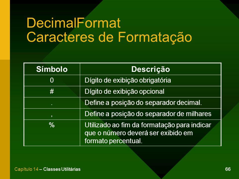 66Capítulo 14 – Classes Utilitárias DecimalFormat Caracteres de Formatação SímboloDescrição 0Dígito de exibição obrigatória #Dígito de exibição opcion