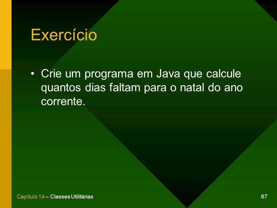 67Capítulo 14 – Classes Utilitárias Exercício Crie um programa em Java que calcule quantos dias faltam para o natal do ano corrente.