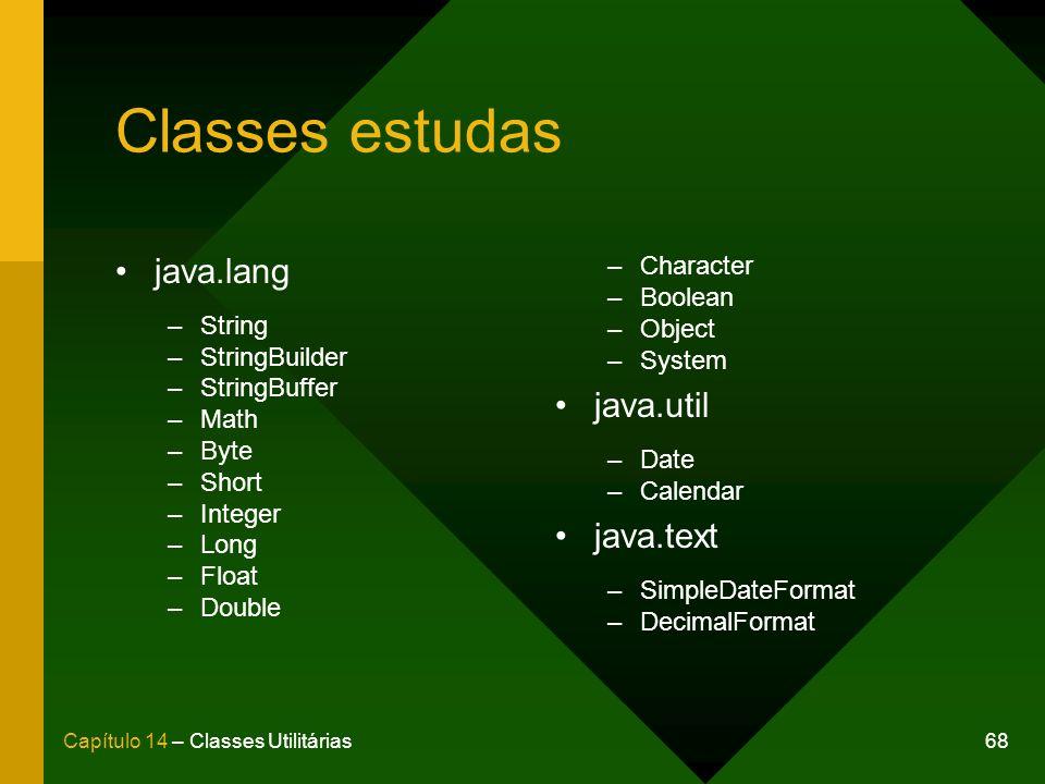 68Capítulo 14 – Classes Utilitárias Classes estudas java.lang –String –StringBuilder –StringBuffer –Math –Byte –Short –Integer –Long –Float –Double –C