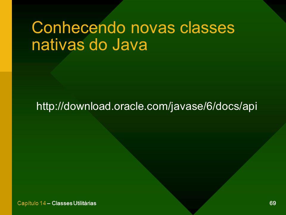 69Capítulo 14 – Classes Utilitárias Conhecendo novas classes nativas do Java http://download.oracle.com/javase/6/docs/api