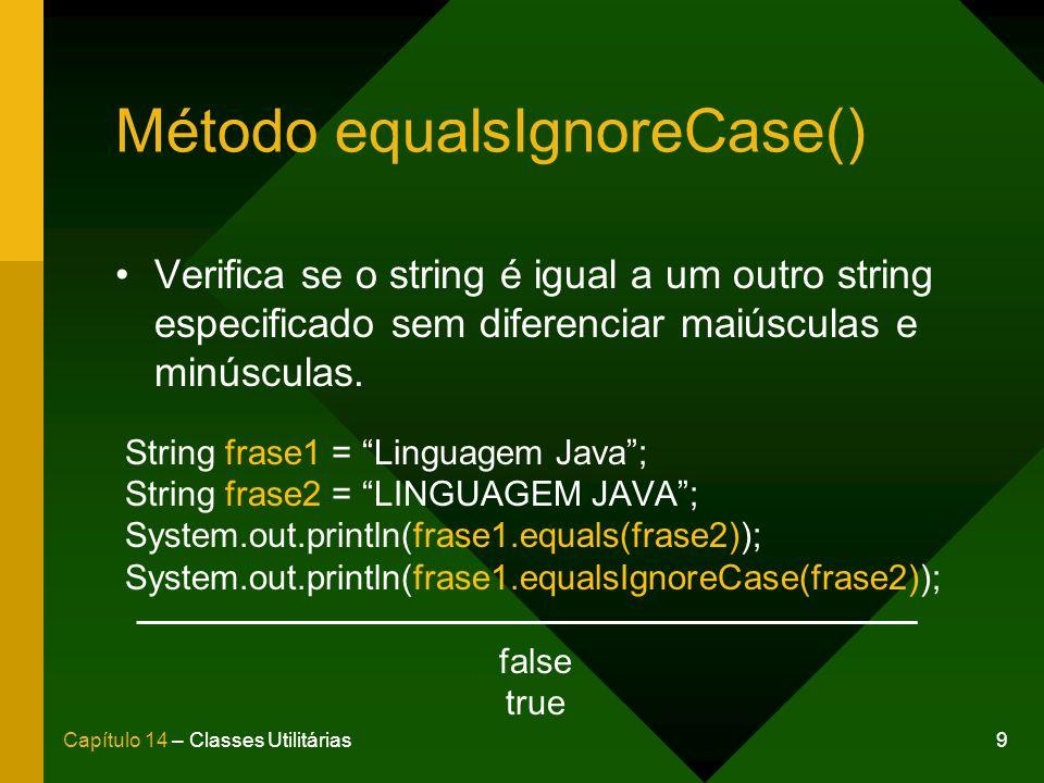 9Capítulo 14 – Classes Utilitárias Método equalsIgnoreCase() Verifica se o string é igual a um outro string especificado sem diferenciar maiúsculas e