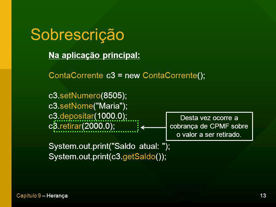13Capítulo 9 – Herança Sobrescrição Na aplicação principal: ContaCorrente c3 = new ContaCorrente(); c3.setNumero(8505); c3.setNome( Maria ); c3.depositar(1000.0); c3.retirar(2000.0); System.out.print( Saldo atual: ); System.out.print(c3.getSaldo()); Desta vez ocorre a cobrança de CPMF sobre o valor a ser retirado.