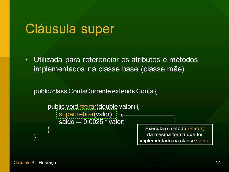 14Capítulo 9 – Herança Cláusula super Utilizada para referenciar os atributos e métodos implementados na classe base (classe mãe) public class ContaCorrente extends Conta {....